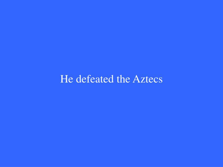 He defeated the Aztecs