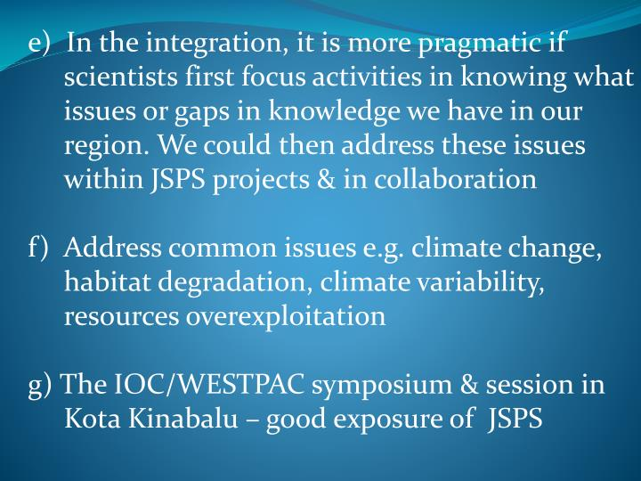 e)  In the integration, it is more pragmatic if scientists first focus activities in knowing what issues or gaps in knowledge we have in our region. We could then address these issues within JSPS projects & in collaboration