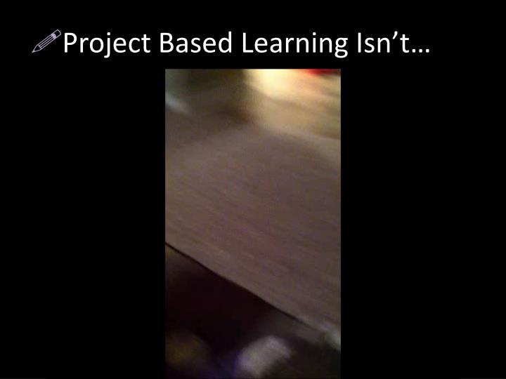 Project Based Learning Isn't…