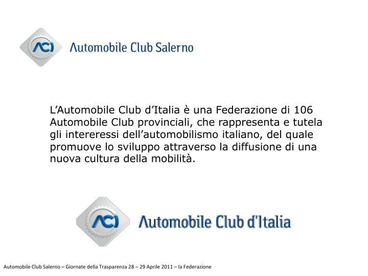 L'Automobile Club d'Italia è una Federazione di 106 Automobile Club provinciali, che rappresenta e tutela gli intereressi dell'automobilismo italiano, del quale promuove lo sviluppo attraverso la diffusione di una nuova cultura della mobilità.