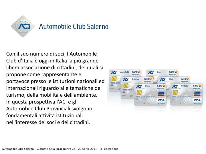 Con il suo numero di soci, l'Automobile Club d'Italia è oggi in Italia la più grande libera associazione di cittadini, dei quali si propone come rappresentante e portavoce presso le istituzioni nazionali ed internazionali riguardo alle tematiche del turismo, della mobilità e dell'ambiente.