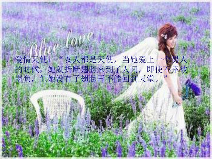"""爱情天使:""""女人都是天使,当她爱上一个男人的时候,她就折断翅膀来到了人间。即使不幸被辜负,但她没有了翅膀再不能回到天堂。"""""""