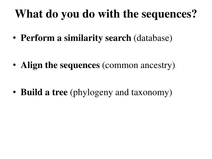 What do you do with the sequences?