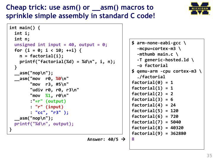 Cheap trick: use asm() or __asm() macros to