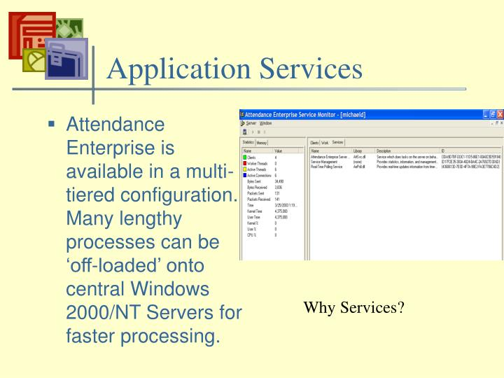 Attendance Enterprise is available in a multi-tiered configuration.  Many lengthy processes can be 'off-loaded' onto central Windows 2000/NT Servers for faster processing.