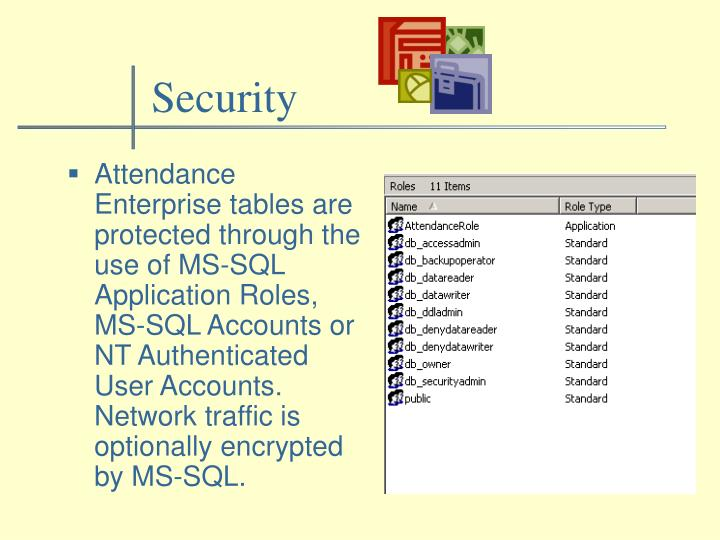 Attendance Enterprise tables are protected through the use of MS-SQL Application Roles, MS-SQL Accounts or NT Authenticated User Accounts.  Network traffic is optionally encrypted by MS-SQL.