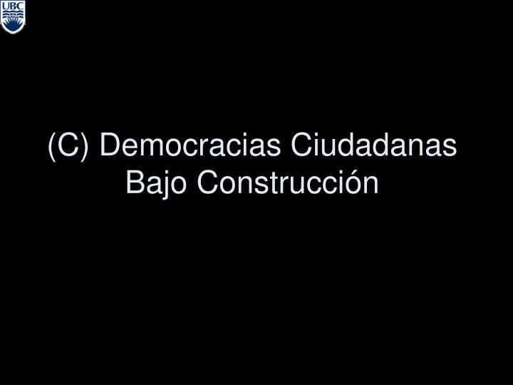 (C) Democracias Ciudadanas Bajo Construcci