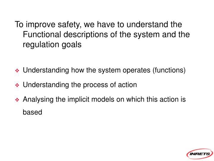 To improve safety, we have to understand the Functional descriptions of the system and the regulation goals