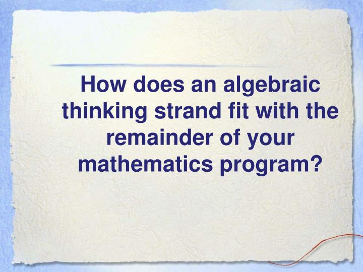 How does an algebraic thinking strand fit with the remainder of your mathematics program?