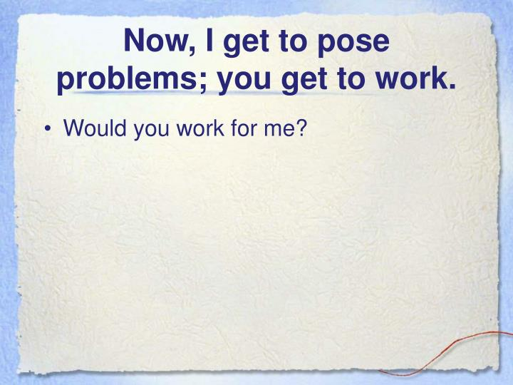 Now, I get to pose problems; you get to work.