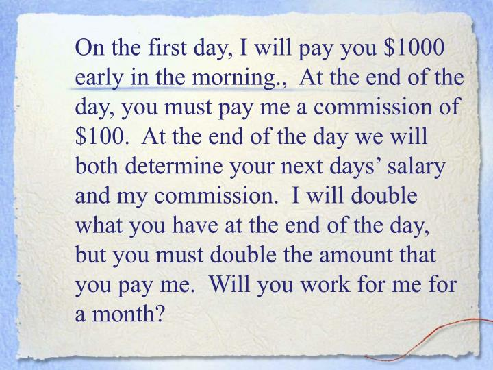 On the first day, I will pay you $1000 early in the morning.,  At the end of the day, you must pay me a commission of $100.  At the end of the day we will both determine your next days' salary and my commission.  I will double what you have at the end of the day, but you must double the amount that you pay me.  Will you work for me for a month?