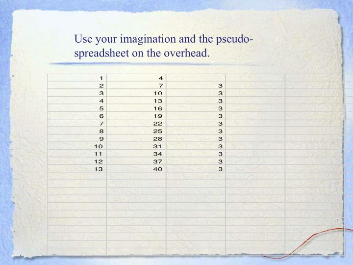 Use your imagination and the pseudo-spreadsheet on the overhead.