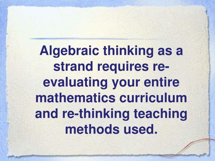 Algebraic thinking as a strand requires re-evaluating your entire mathematics curriculum and re-thinking teaching methods used.