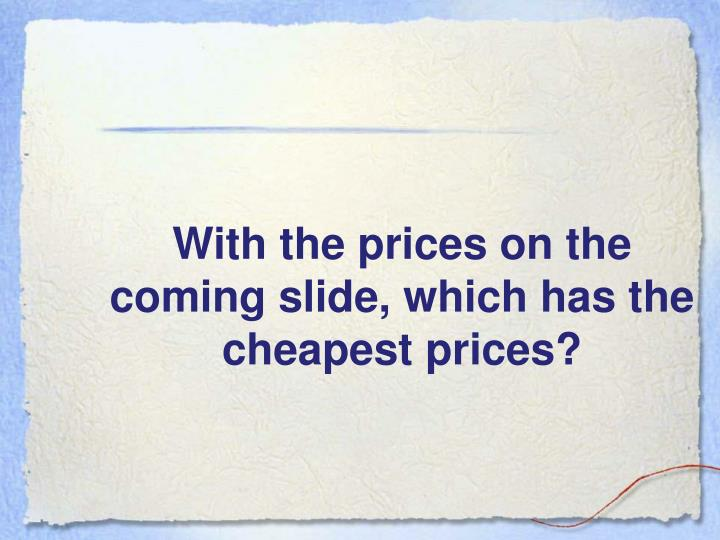 With the prices on the coming slide, which has the cheapest prices?