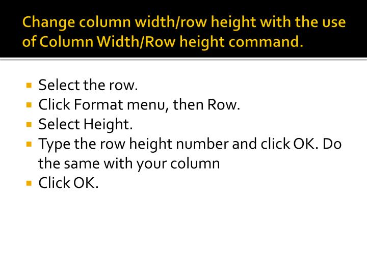 Change column width/row height with the use of Column Width/Row height command.