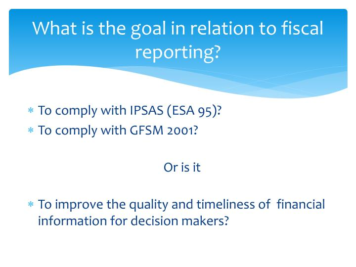 What is the goal in relation to fiscal reporting?