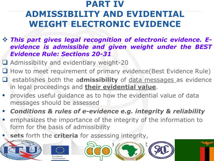 This part gives legal recognition of electronic evidence. E-evidence is admissible and given weight under the BEST Evidence Rule: Sections 20-31