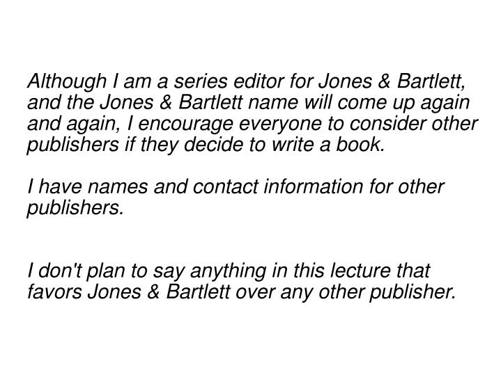 Although I am a series editor for Jones & Bartlett, and the Jones & Bartlett name will come up again and again, I encourage everyone to consider other publishers if they decide to write a book.