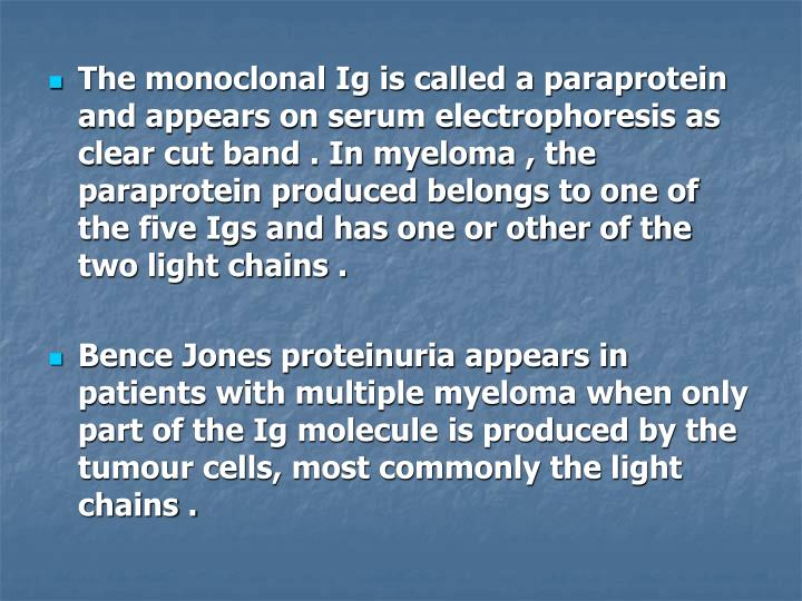 The monoclonal Ig is called a paraprotein and appears on serum electrophoresis as clear cut band . In myeloma , the paraprotein produced belongs to one of the five Igs and has one or other of the two light chains .