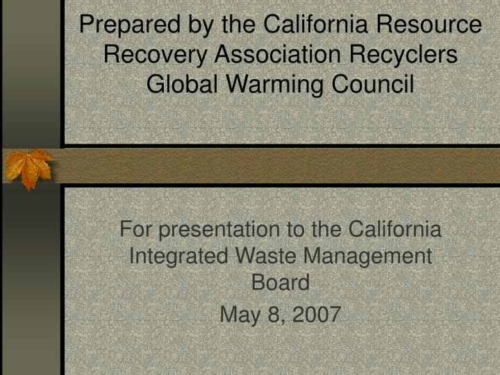 Prepared by the california resource recovery association recyclers global warming council