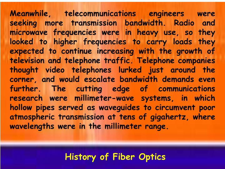 Meanwhile, telecommunications engineers were seeking more transmission bandwidth. Radio and microwave frequencies were in heavy use, so they looked to higher frequencies to carry loads they expected to continue increasing with the growth of television and telephone traffic. Telephone companies thought video telephones lurked just around the corner, and would escalate bandwidth demands even further. The cutting edge of communications research were millimeter-wave systems, in which hollow pipes served as waveguides to circumvent poor atmospheric transmission at tens of gigahertz, where wavelengths were in the millimeter range.