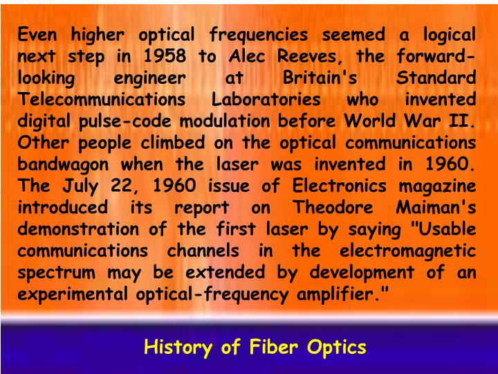 """Even higher optical frequencies seemed a logical next step in 1958 to Alec Reeves, the forward-looking engineer at Britain's Standard Telecommunications Laboratories who invented digital pulse-code modulation before World War II. Other people climbed on the optical communications bandwagon when the laser was invented in 1960. The July 22, 1960 issue of Electronics magazine introduced its report on Theodore Maiman's demonstration of the first laser by saying """"Usable communications channels in the electromagnetic spectrum may be extended by development of an experimental optical-frequency amplifier."""""""