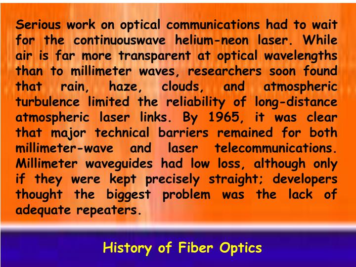 Serious work on optical communications had to wait for the continuouswave helium-neon laser. While air is far more transparent at optical wavelengths than to millimeter waves, researchers soon found that rain, haze, clouds, and atmospheric turbulence limited the reliability of long-distance atmospheric laser links. By 1965, it was clear that major technical barriers remained for both millimeter-wave and laser telecommunications. Millimeter waveguides had low loss, although only if they were kept precisely straight; developers thought the biggest problem was the lack of adequate repeaters.