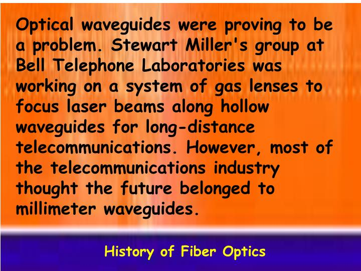 Optical waveguides were proving to be a problem. Stewart Miller's group at Bell Telephone Laboratories was working on a system of gas lenses to focus laser beams along hollow waveguides for long-distance telecommunications. However, most of the telecommunications industry thought the future belonged to millimeter waveguides.