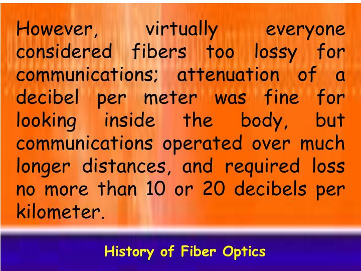 However, virtually everyone considered fibers too lossy for communications; attenuation of a decibel per meter was fine for looking inside the body, but communications operated over much longer distances, and required loss no more than 10 or 20 decibels per kilometer.