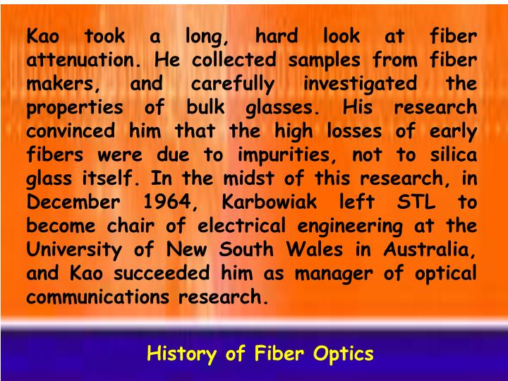 Kao took a long, hard look at fiber attenuation. He collected samples from fiber makers, and carefully investigated the properties of bulk glasses. His research convinced him that the high losses of early fibers were due to impurities, not to silica glass itself. In the midst of this research, in December 1964, Karbowiak left STL to become chair of electrical engineering at the University of New South Wales in Australia, and Kao succeeded him as manager of optical communications research.