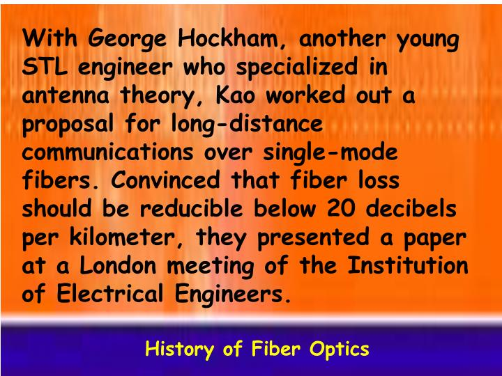 With George Hockham, another young STL engineer who specialized in antenna theory, Kao worked out a proposal for long-distance communications over single-mode fibers. Convinced that fiber loss should be reducible below 20 decibels per kilometer, they presented a paper at a London meeting of the Institution of Electrical Engineers.