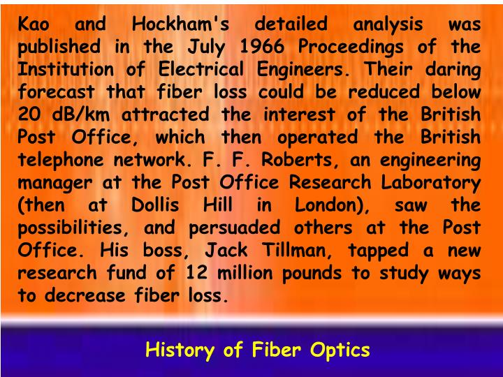 Kao and Hockham's detailed analysis was published in the July 1966 Proceedings of the Institution of Electrical Engineers. Their daring forecast that fiber loss could be reduced below 20 dB/km attracted the interest of the British Post Office, which then operated the British telephone network. F. F. Roberts, an engineering manager at the Post Office Research Laboratory (then at Dollis Hill in London), saw the possibilities, and persuaded others at the Post Office. His boss, Jack Tillman, tapped a new research fund of 12 million pounds to study ways to decrease fiber loss.