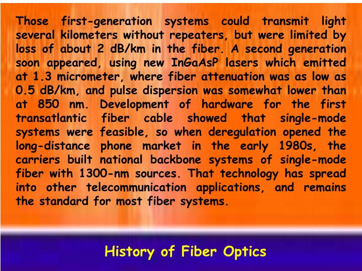 Those first-generation systems could transmit light several kilometers without repeaters, but were limited by loss of about 2 dB/km in the fiber. A second generation soon appeared, using new InGaAsP lasers which emitted at 1.3 micrometer, where fiber attenuation was as low as 0.5 dB/km, and pulse dispersion was somewhat lower than at 850 nm. Development of hardware for the first transatlantic fiber cable showed that single-mode systems were feasible, so when deregulation opened the long-distance phone market in the early 1980s, the carriers built national backbone systems of single-mode fiber with 1300-nm sources. That technology has spread into other telecommunication applications, and remains the standard for most fiber systems.