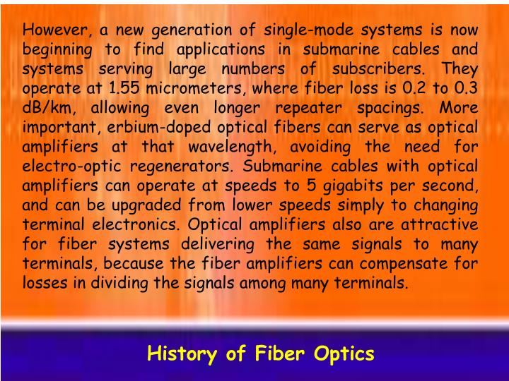 However, a new generation of single-mode systems is now beginning to find applications in submarine cables and systems serving large numbers of subscribers. They operate at 1.55 micrometers, where fiber loss is 0.2 to 0.3 dB/km, allowing even longer repeater spacings. More important, erbium-doped optical fibers can serve as optical amplifiers at that wavelength, avoiding the need for electro-optic regenerators. Submarine cables with optical amplifiers can operate at speeds to 5 gigabits per second, and can be upgraded from lower speeds simply to changing terminal electronics. Optical amplifiers also are attractive for fiber systems delivering the same signals to many terminals, because the fiber amplifiers can compensate for losses in dividing the signals among many terminals.