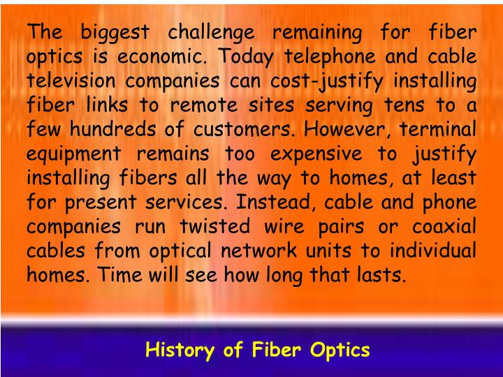 The biggest challenge remaining for fiber optics is economic. Today telephone and cable television companies can cost-justify installing fiber links to remote sites serving tens to a few hundreds of customers. However, terminal equipment remains too expensive to justify installing fibers all the way to homes, at least for present services. Instead, cable and phone companies run twisted wire pairs or coaxial cables from optical network units to individual homes. Time will see how long that lasts.