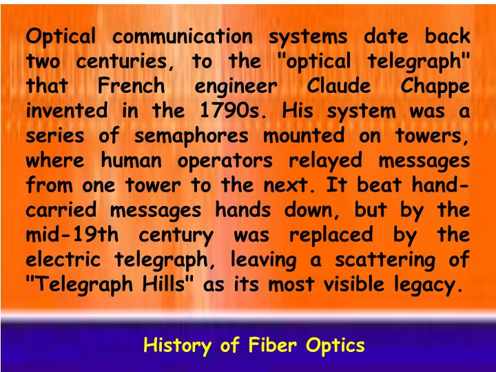 """Optical communication systems date back two centuries, to the """"optical telegraph"""" that French engineer Claude Chappe invented in the 1790s. His system was a series of semaphores mounted on towers, where human operators relayed messages from one tower to the next. It beat hand-carried messages hands down, but by the mid-19th century was replaced by the electric telegraph, leaving a scattering of """"Telegraph Hills"""" as its most visible legacy."""