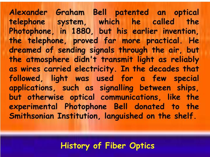 Alexander Graham Bell patented an optical telephone system, which he called the Photophone, in 1880, but his earlier invention, the telephone, proved far more practical. He dreamed of sending signals through the air, but the atmosphere didn't transmit light as reliably as wires carried electricity. In the decades that followed, light was used for a few special applications, such as signalling between ships, but otherwise optical communications, like the experimental Photophone Bell donated to the Smithsonian Institution, languished on the shelf.