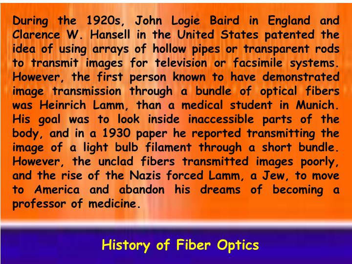 During the 1920s, John Logie Baird in England and Clarence W. Hansell in the United States patented the idea of using arrays of hollow pipes or transparent rods to transmit images for television or facsimile systems. However, the first person known to have demonstrated image transmission through a bundle of optical fibers was Heinrich Lamm, than a medical student in Munich. His goal was to look inside inaccessible parts of the body, and in a 1930 paper he reported transmitting the image of a light bulb filament through a short bundle. However, the unclad fibers transmitted images poorly, and the rise of the Nazis forced Lamm, a Jew, to move to America and abandon his dreams of becoming a professor of medicine.