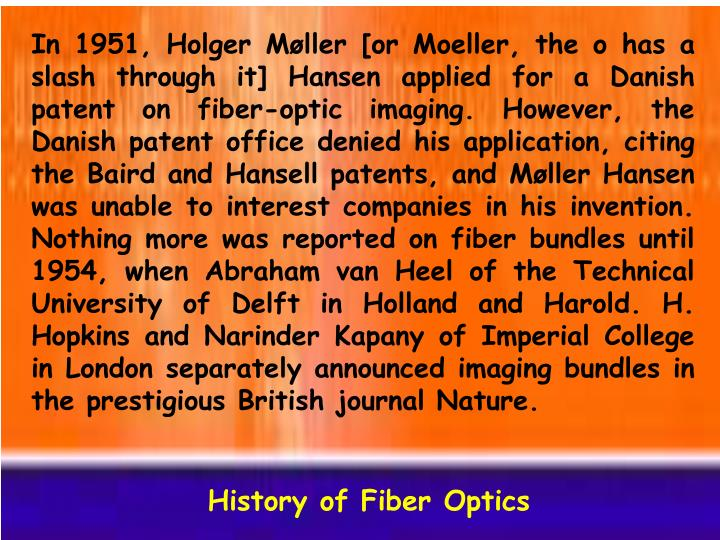 In 1951, Holger Møller [or Moeller, the o has a slash through it] Hansen applied for a Danish patent on fiber-optic imaging. However, the Danish patent office denied his application, citing the Baird and Hansell patents, and Møller Hansen was unable to interest companies in his invention. Nothing more was reported on fiber bundles until 1954, when Abraham van Heel of the Technical University of Delft in Holland and Harold. H. Hopkins and Narinder Kapany of Imperial College in London separately announced imaging bundles in the prestigious British journal Nature.