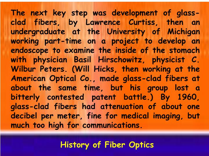 The next key step was development of glass-clad fibers, by Lawrence Curtiss, then an undergraduate at the University of Michigan working part-time on a project to develop an endoscope to examine the inside of the stomach with physician Basil Hirschowitz, physicist C. Wilbur Peters. (Will Hicks, then working at the American Optical Co., made glass-clad fibers at about the same time, but his group lost a bitterly contested patent battle.) By 1960, glass-clad fibers had attenuation of about one decibel per meter, fine for medical imaging, but much too high for communications.