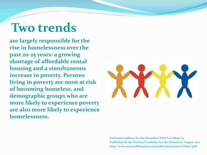 are largely responsible for the rise in homelessness over the past 20-25 years: a growing shortage of affordable rental housing and a simultaneous increase in poverty. Persons living in poverty are most at risk of becoming homeless, and demographic groups who are more likely to experience poverty are also more likely to experience homelessness.