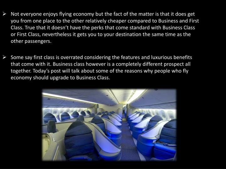 Not everyone enjoys flying economy but the fact of the matter is that it does get you from one place to the other relatively cheaper compared to Business and First Class. True that it doesn't have the perks that come standard with Business Class or First Class, nevertheless it gets you to your destination the same time as the other passengers.