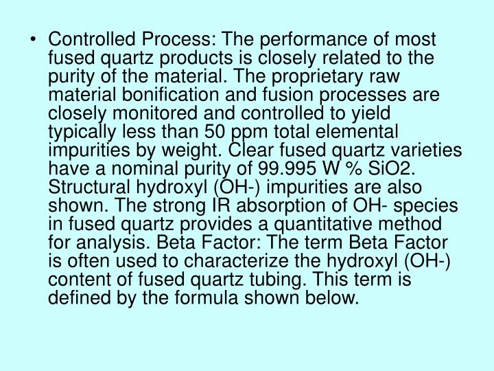 Controlled Process: The performance of most fused quartz products is closely related to the purity of the material. The proprietary raw material bonification and fusion processes are closely monitored and controlled to yield typically less than 50 ppm total elemental impurities by weight. Clear fused quartz varieties have a nominal purity of 99.995 W % SiO2. Structural hydroxyl (OH-) impurities are also shown. The strong IR absorption of OH- species in fused quartz provides a quantitative method for analysis. Beta Factor: The term Beta Factor is often used to characterize the hydroxyl (OH-) content of fused quartz tubing. This term is defined by the formula shown below.