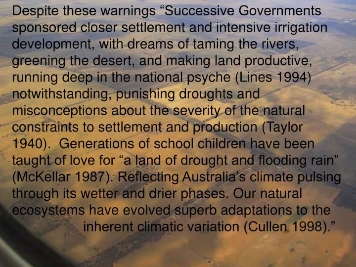"Despite these warnings ""Successive Governments sponsored closer settlement and intensive irrigation development, with dreams of taming the rivers, greening the desert, and making land productive, running deep in the national psyche (Lines 1994) notwithstanding, punishing droughts and misconceptions about the severity of the natural constraints to settlement and production (Taylor 1940).  Generations of school children have been taught of love for ""a land of drought and flooding rain"" (McKellar 1987). Reflecting Australia's climate pulsing through its wetter and drier phases. Our natural ecosystems have evolved superb adaptations to the 		inherent climatic variation (Cullen 1998)."""