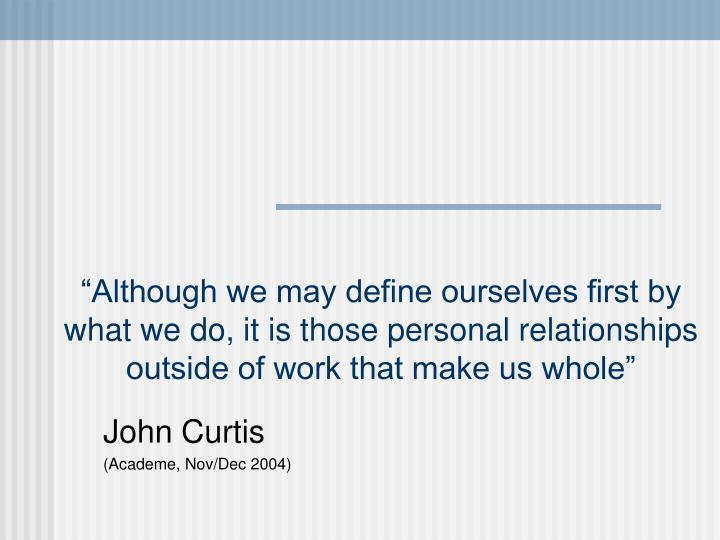 """""""Although we may define ourselves first by what we do, it is those personal relationships outside of work that make us whole"""""""