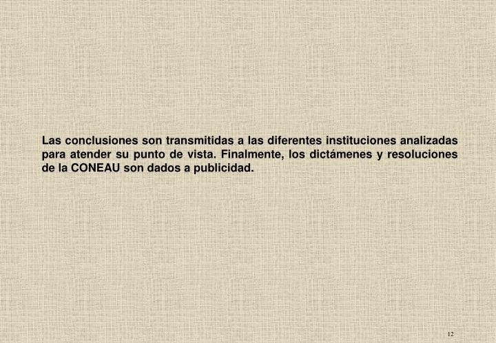 Las conclusiones son transmitidas a las diferentes instituciones analizadas para atender su punto de vista. Finalmente, los dictámenes y resoluciones de la CONEAU son dados a publicidad.