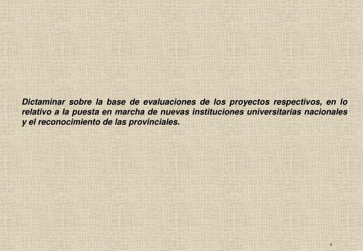 Dictaminar sobre la base de evaluaciones de los proyectos respectivos, en lo relativo a la puesta en marcha de nuevas instituciones universitarias nacionales y el reconocimiento de las provinciales.
