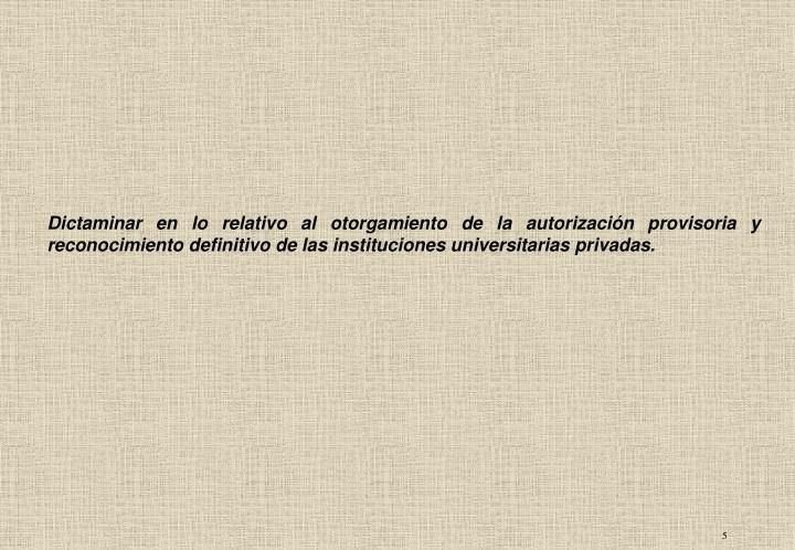 Dictaminar en lo relativo al otorgamiento de la autorización provisoria y reconocimiento definitivo de las instituciones universitarias privadas.