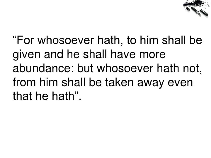 """For whosoever hath, to him shall be given and he shall have more abundance: but whosoever hath not, from him shall be taken away even that he hath""."