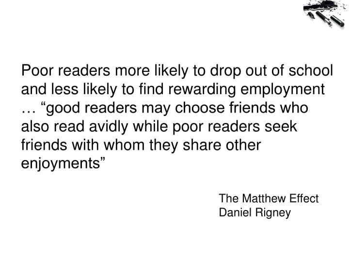 "Poor readers more likely to drop out of school and less likely to find rewarding employment … ""good readers may choose friends who also read avidly while poor readers seek friends with whom they share other enjoyments"""